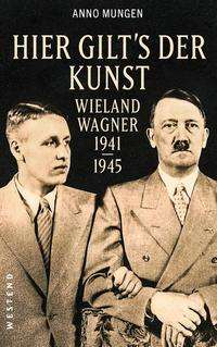 """Buch-Rezension: Anno Mungen, """"Hier gilt's der Kunst. Wieland Wagner 1941-1945"""""""